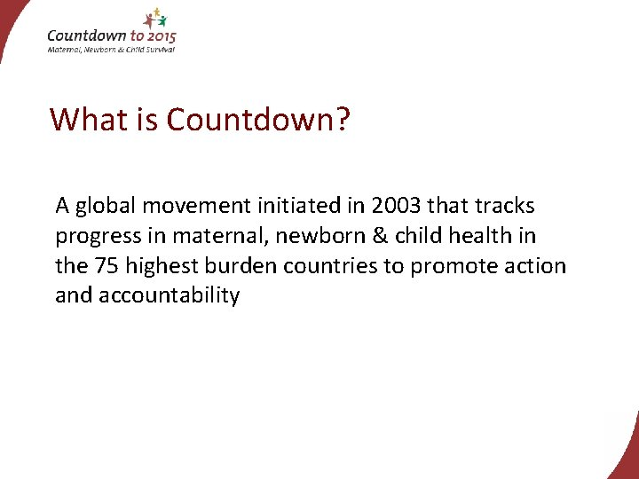 What is Countdown? A global movement initiated in 2003 that tracks progress in maternal,