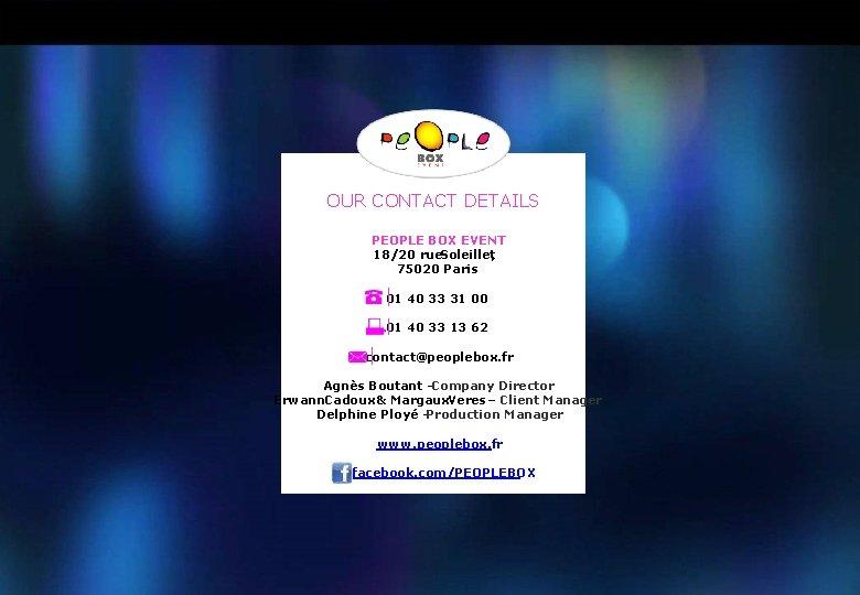 OUR CONTACT DETAILS PEOPLE BOX EVENT 18/20 rue. Soleillet, 75020 Paris 01 40 33