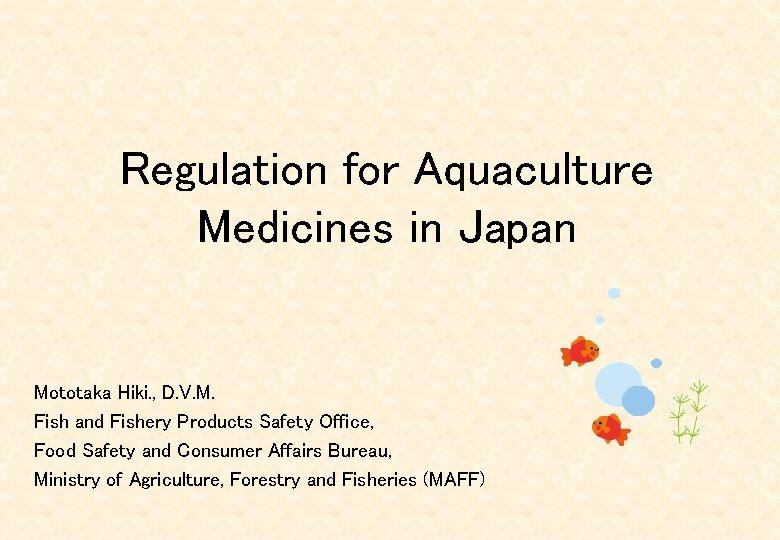 Regulation for Aquaculture Medicines in Japan Mototaka Hiki. , D. V. M. Fish and