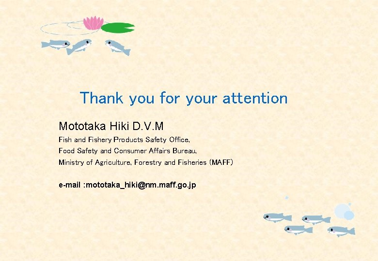 Thank you for your attention Mototaka Hiki D. V. M Fish and Fishery Products