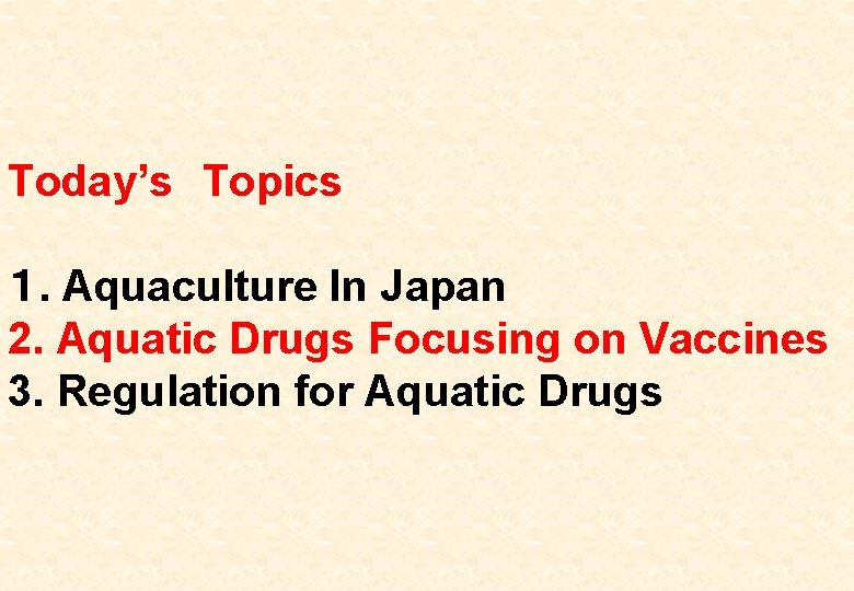 Today's Topics 1. Aquaculture In Japan 2. Aquatic Drugs Focusing on Vaccines 3. Regulation for