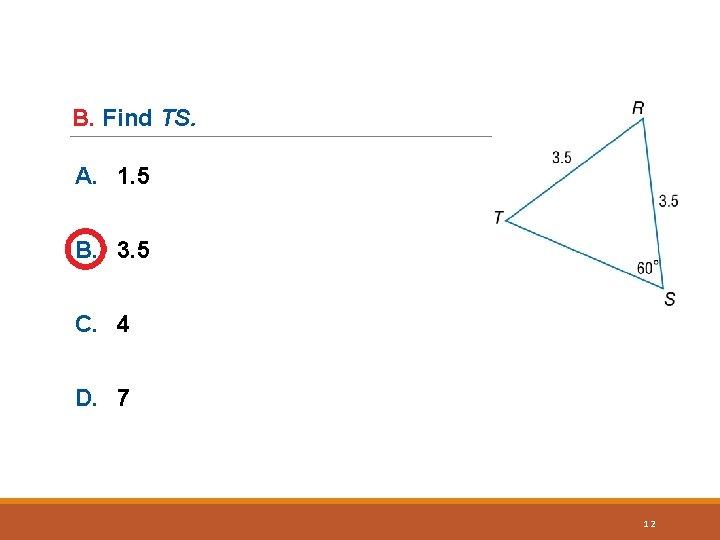 B. Find TS. A. 1. 5 B. 3. 5 C. 4 D. 7 12