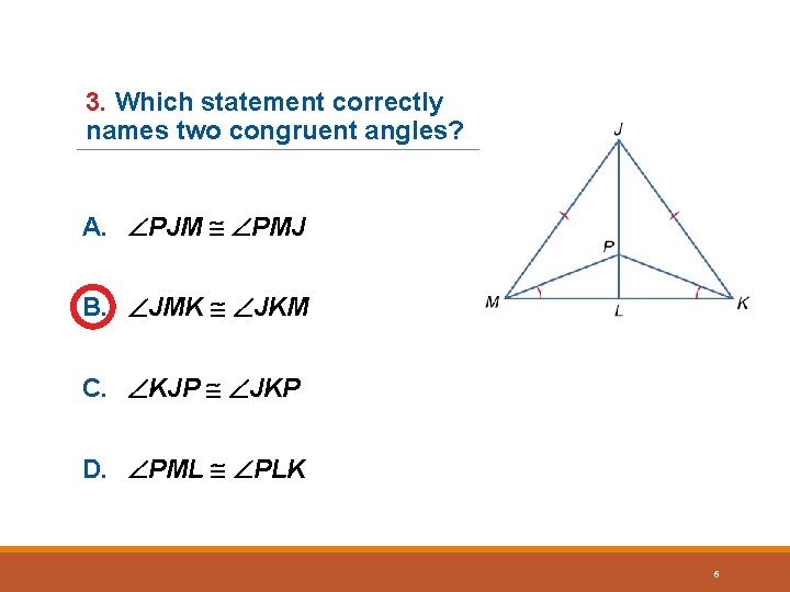 3. Which statement correctly names two congruent angles? A. PJM PMJ B. JMK JKM
