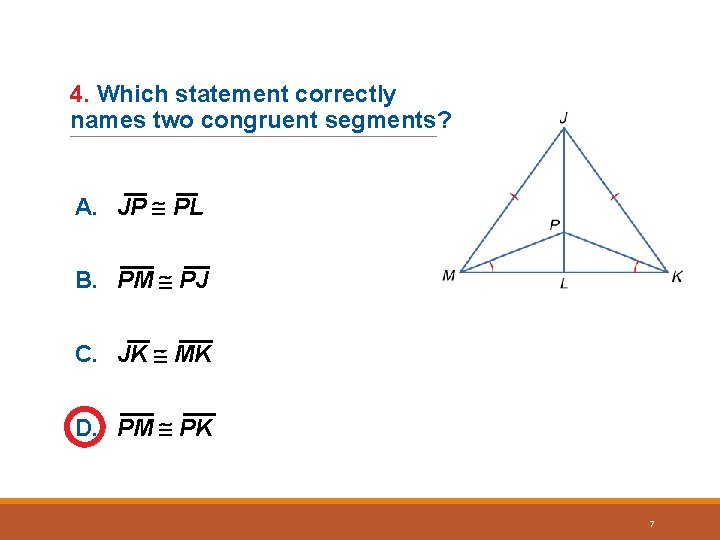 4. Which statement correctly names two congruent segments? A. JP PL B. PM PJ