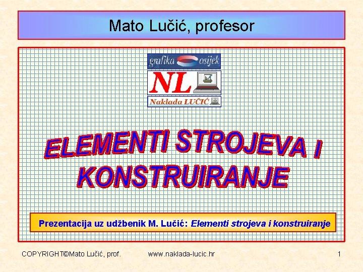 Mato Lučić, profesor Prezentacija uz udžbenik M. Lučić: Elementi strojeva i konstruiranje COPYRIGHT©Mato Lučić,