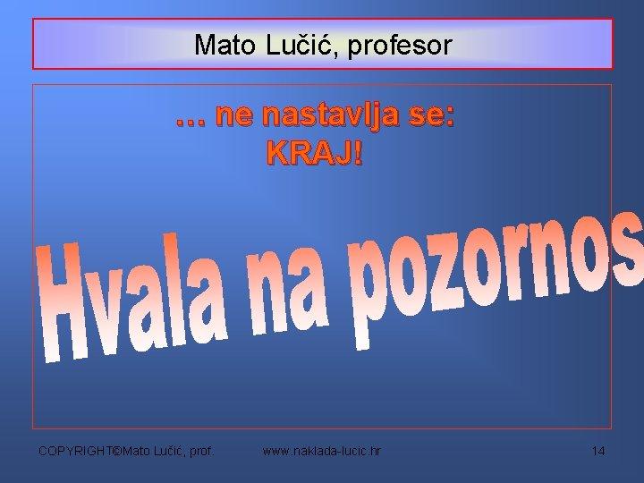 Mato Lučić, profesor … ne nastavlja se: KRAJ! COPYRIGHT©Mato Lučić, prof. www. naklada-lucic. hr