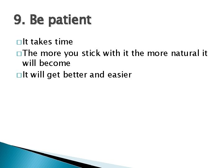 9. Be patient � It takes time � The more you stick with it