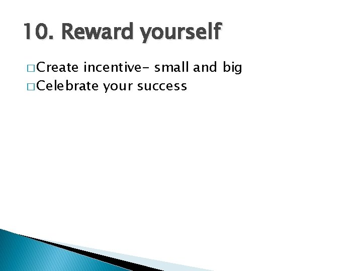 10. Reward yourself � Create incentive- small and big � Celebrate your success