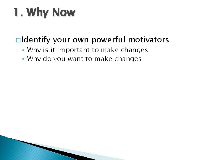 1. Why Now � Identify your own powerful motivators ◦ Why is it important