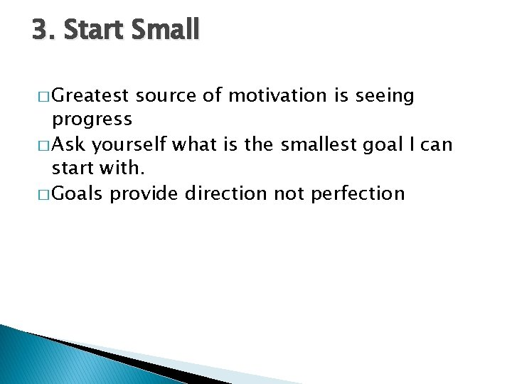 3. Start Small � Greatest source of motivation is seeing progress � Ask yourself