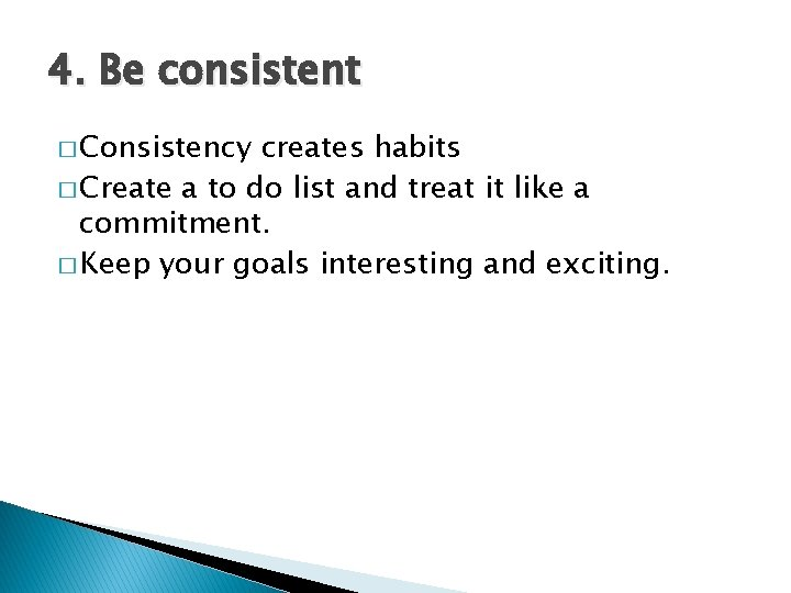 4. Be consistent � Consistency creates habits � Create a to do list and