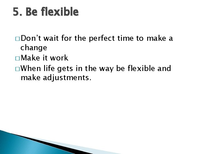 5. Be flexible � Don't wait for the perfect time to make a change