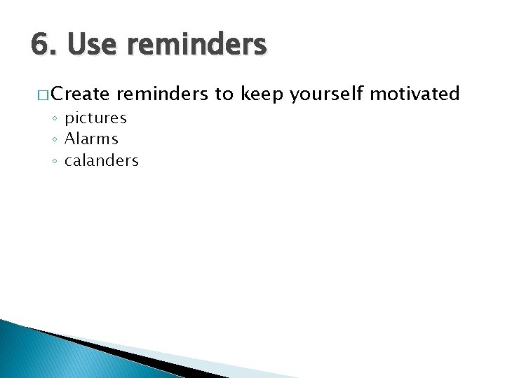 6. Use reminders � Create reminders to keep yourself motivated ◦ pictures ◦ Alarms