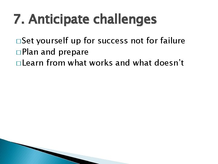 7. Anticipate challenges � Set yourself up for success not for failure � Plan