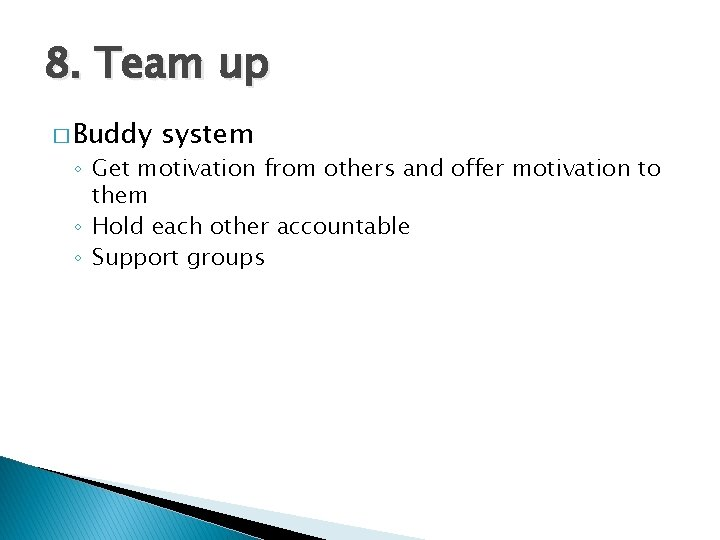 8. Team up � Buddy system ◦ Get motivation from others and offer motivation