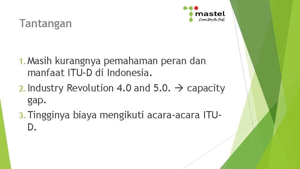 Tantangan 1. Masih kurangnya pemahaman peran dan manfaat ITU-D di Indonesia. 2. Industry Revolution