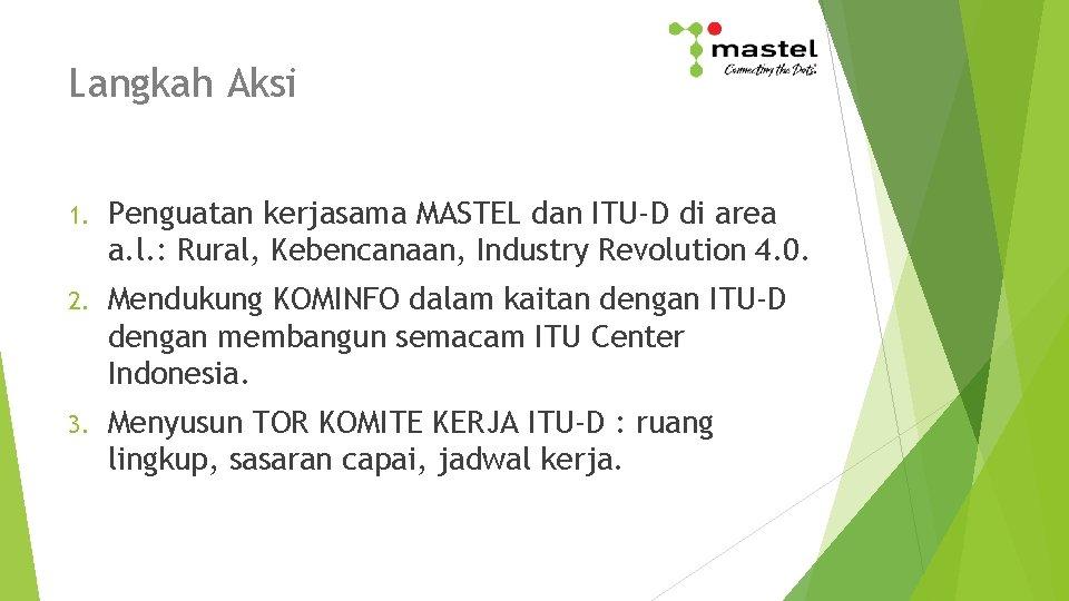 Langkah Aksi 1. Penguatan kerjasama MASTEL dan ITU-D di area a. l. : Rural,