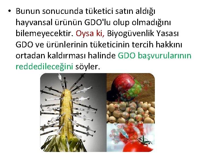 • Bunun sonucunda tüketici satın aldığı hayvansal ürünün GDO'lu olup olmadığını bilemeyecektir. Oysa
