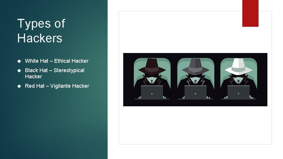 Types of Hackers White Hat – Ethical Hacker Black Hat – Stereotypical Hacker Red