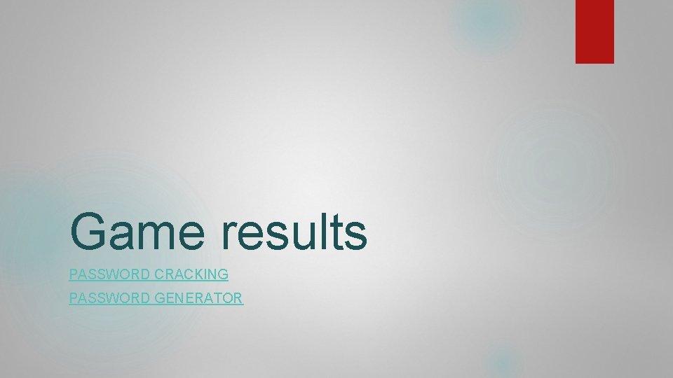 Game results PASSWORD CRACKING PASSWORD GENERATOR