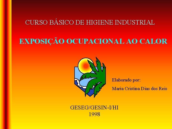 CURSO BÁSICO DE HIGIENE INDUSTRIAL EXPOSIÇÃO OCUPACIONAL AO CALOR Elaborado por: Maria Cristina Dias