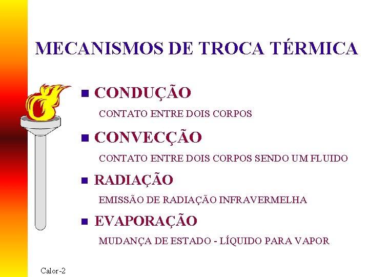 MECANISMOS DE TROCA TÉRMICA n CONDUÇÃO CONTATO ENTRE DOIS CORPOS n CONVECÇÃO CONTATO ENTRE