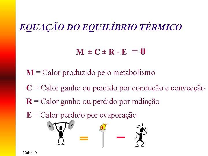 EQUAÇÃO DO EQUILÍBRIO TÉRMICO M ±C±R-E =0 M = Calor produzido pelo metabolismo C