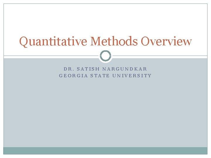 Quantitative Methods Overview DR. SATISH NARGUNDKAR GEORGIA STATE UNIVERSITY