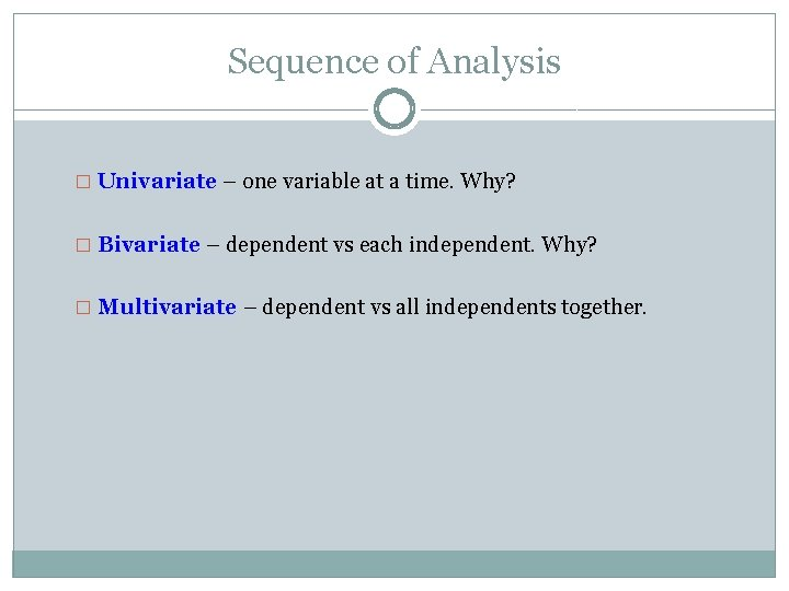 Sequence of Analysis � Univariate – one variable at a time. Why? � Bivariate