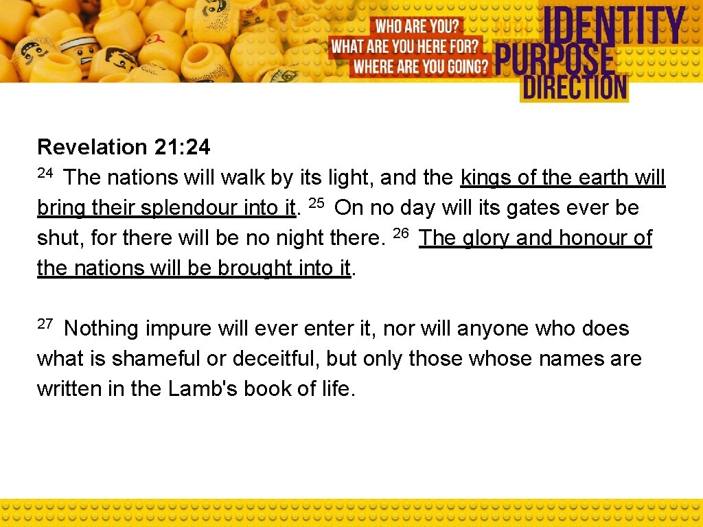 Revelation 21: 24 24 The nations will walk by its light, and the kings
