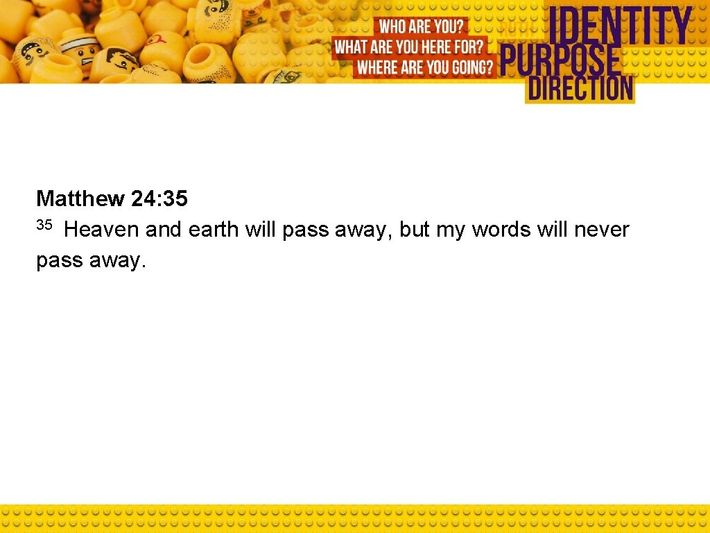 Matthew 24: 35 35 Heaven and earth will pass away, but my words will