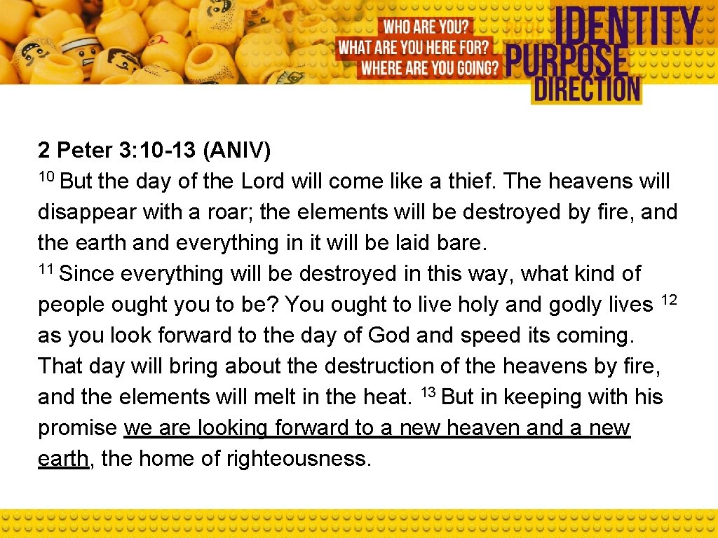 2 Peter 3: 10 -13 (ANIV) 10 But the day of the Lord will