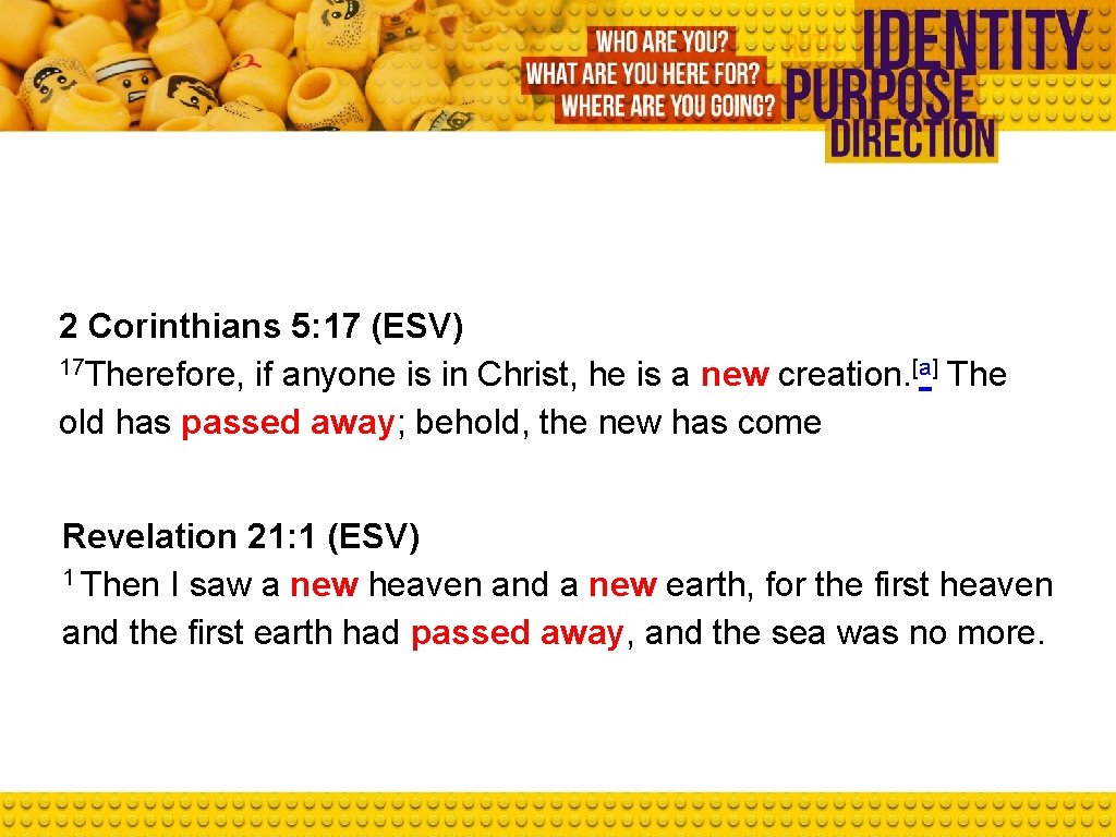 2 Corinthians 5: 17 (ESV) 17 Therefore, if anyone is in Christ, he is