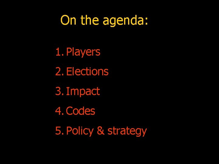 On the agenda: 1. Players 2. Elections 3. Impact 4. Codes 5. Policy &