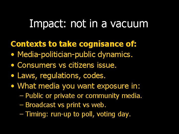 Impact: not in a vacuum Contexts to take cognisance of: • Media-politician-public dynamics. •