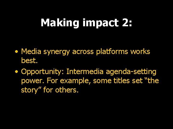 Making impact 2: • Media synergy across platforms works best. • Opportunity: Intermedia agenda-setting
