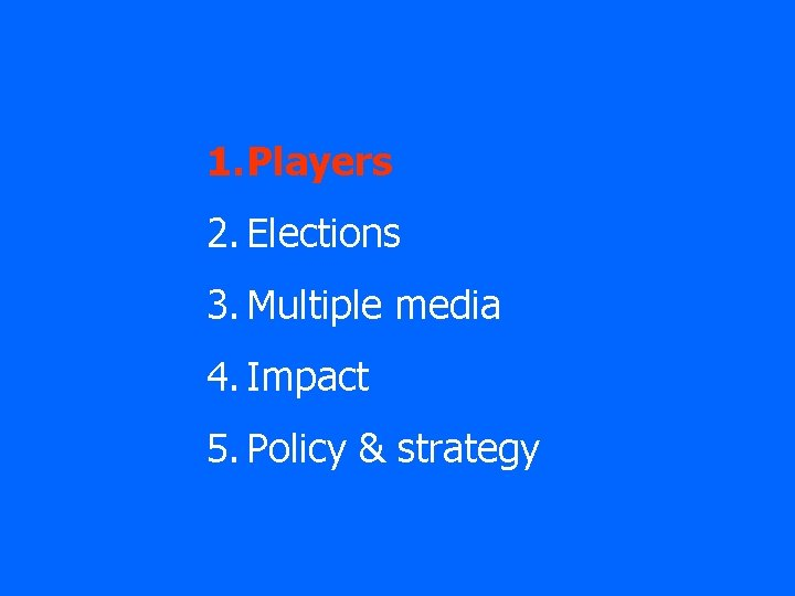 1. Players 2. Elections 3. Multiple media 4. Impact 5. Policy & strategy