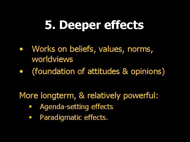 5. Deeper effects • • Works on beliefs, values, norms, worldviews (foundation of attitudes