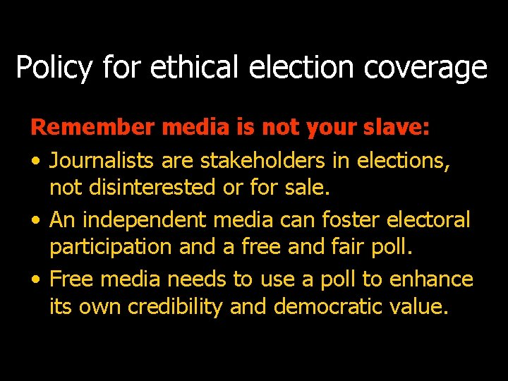 Policy for ethical election coverage Remember media is not your slave: • Journalists are