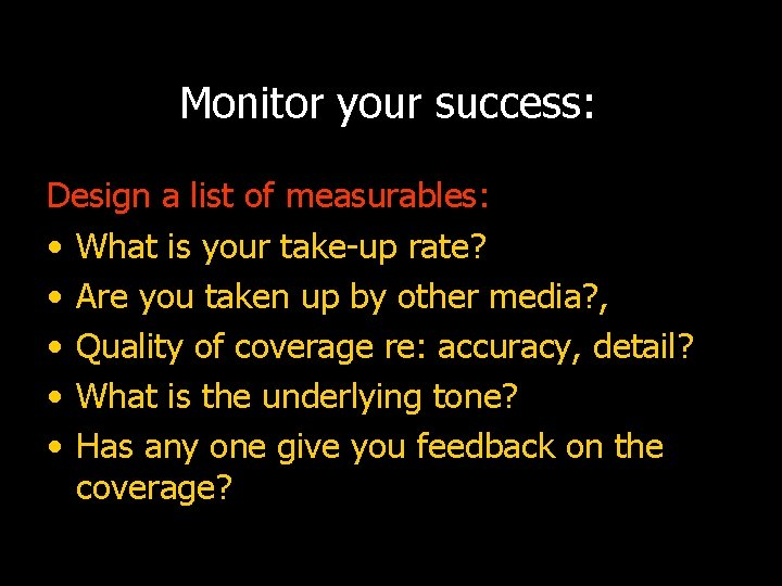 Monitor your success: Design a list of measurables: • What is your take-up rate?