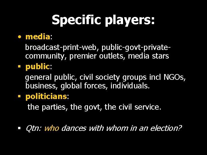 Specific players: • media: broadcast-print-web, public-govt-privatecommunity, premier outlets, media stars § public: general public,
