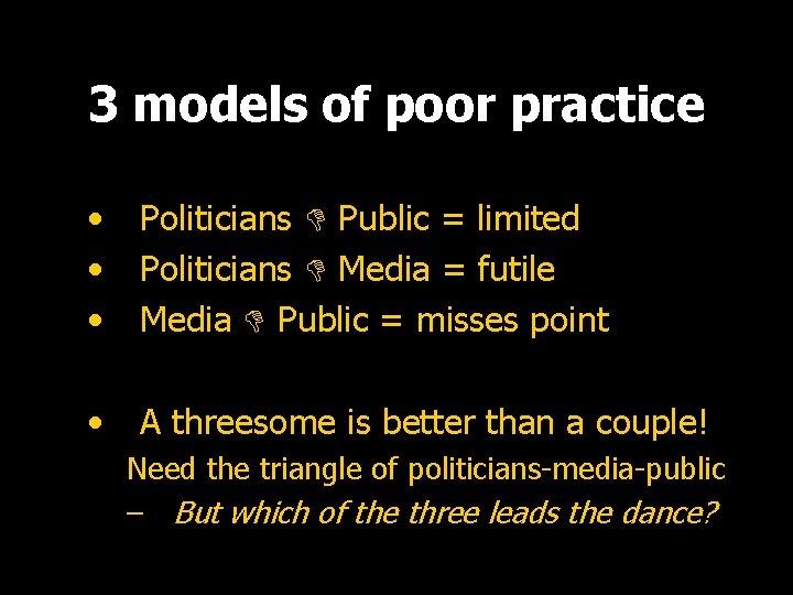 3 models of poor practice • • • Politicians Public = limited Politicians Media