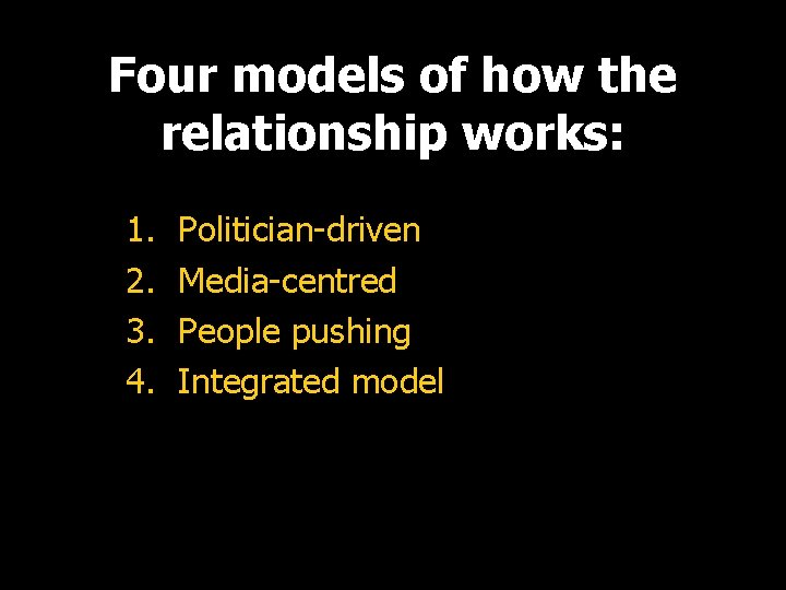 Four models of how the relationship works: 1. 2. 3. 4. Politician-driven Media-centred People