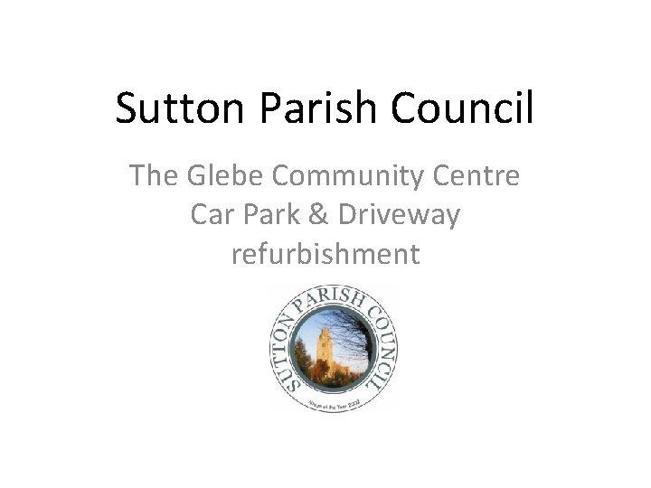 Sutton Parish Council The Glebe Community Centre Car Park & Driveway refurbishment