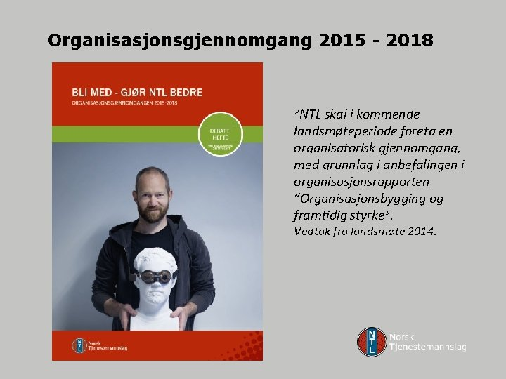 """Organisasjonsgjennomgang 2015 - 2018 """"NTL skal i kommende landsmøteperiode foreta en organisatorisk gjennomgang, med"""