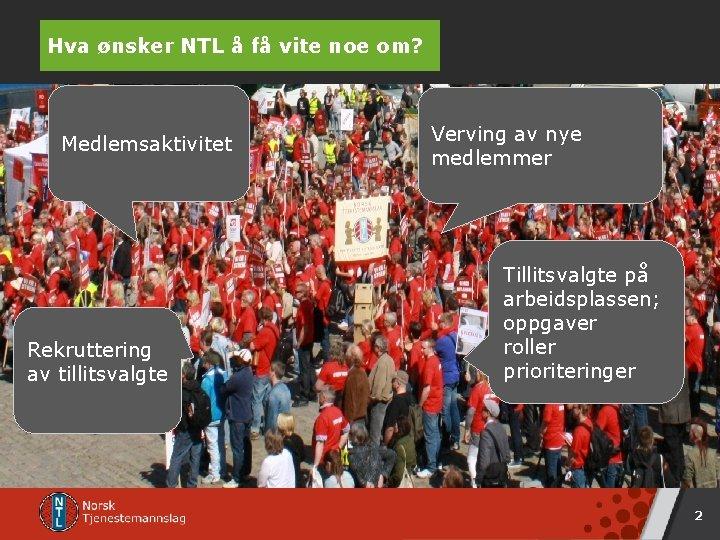 Hva ønsker NTL å få vite noe om? Medlemsaktivitet Rekruttering av tillitsvalgte Verving av
