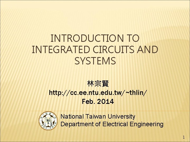 INTRODUCTION TO INTEGRATED CIRCUITS AND SYSTEMS 林宗賢 http: //cc. ee. ntu. edu. tw/~thlin/ Feb.