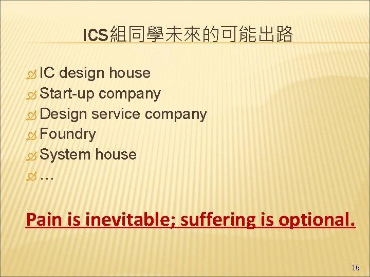ICS組同學未來的可能出路 IC design house Start-up company Design service company Foundry System house … Pain