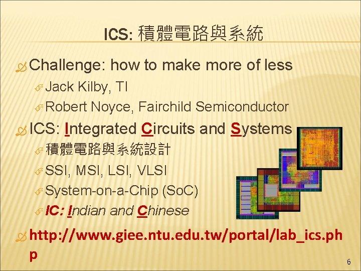 ICS: 積體電路與系統 Challenge: how to make more of less Jack Kilby, TI Robert Noyce,