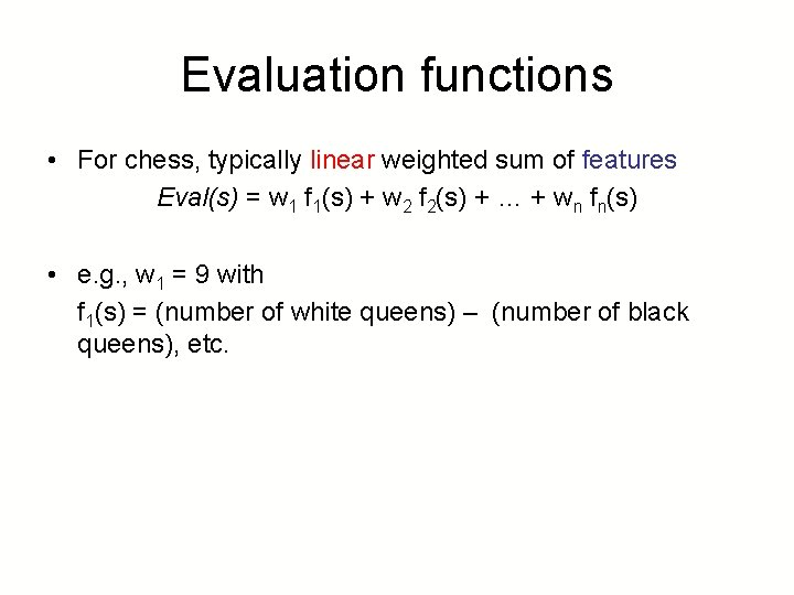 Evaluation functions • For chess, typically linear weighted sum of features Eval(s) = w